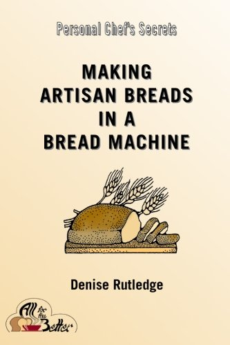 Making Artisan Breads in a Bread Machine (Personal Chef's Secrets) (Volume 1) by Denise Rutledge