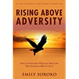 Rising Above Adversity: A Life Journey for High Achievers: How to Determine What You Want and Then Execute a Plan to Get It ~ Emily Soroko