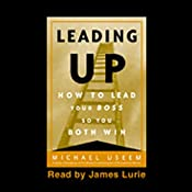 Leading Up: How to Lead Your Boss So You Both Win | [Michael Useem]