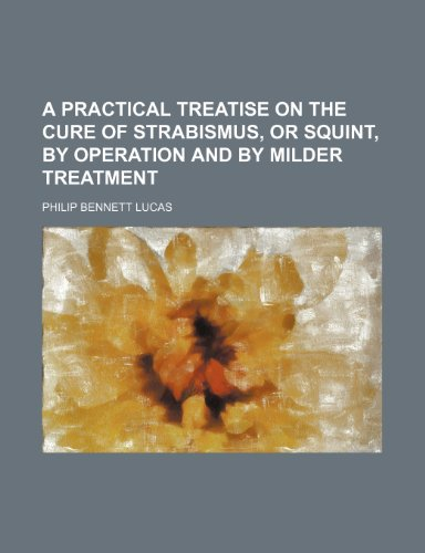A practical treatise on the cure of strabismus, or squint, by operation and by milder treatment