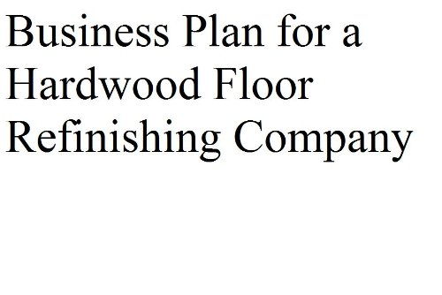 Business Plan for a Hardwood Floor Refinishing Company (Fill-in-the-Blank Business Plans)