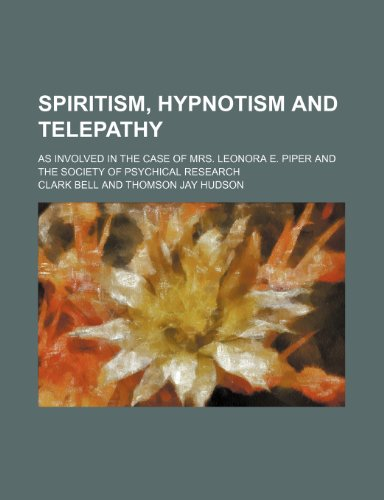 Spiritism, hypnotism and telepathy; as involved in the case of Mrs. Leonora E. Piper and the Society of Psychical Research
