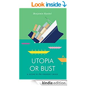 Utopia or Bust A Guide to the Present Crisis - Benjamin Kunkel