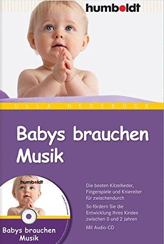 Babys brauchen Musik. Die besten Kitzellieder, Fingerspiele und Kniereiter für zwischendurch. So fördern Sie die Entwicklung Ihres Kindes zwischen 0 und 2 Jahren. Mit Audio-CD