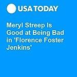 Meryl Streep Is Good at Being Bad in 'Florence Foster Jenkins' | Patrick Ryan