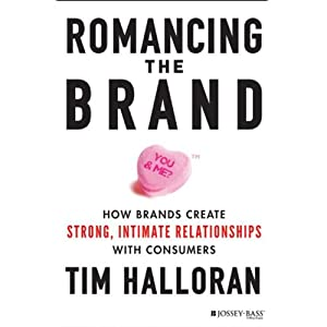 Romancing the Brand: How Brands Create Strong, Intimate Relationships with Consumers | [Tim Halloran]