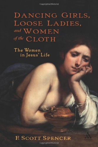 Dancing Girls, Loose Ladies, and Women of the Cloth: The Women in Jesus' Life (New Testament Guides)