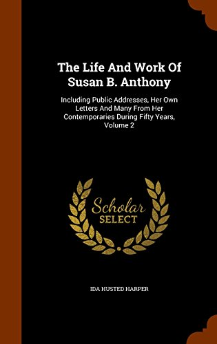 The Life And Work Of Susan B. Anthony: Including Public Addresses, Her Own Letters And Many From Her Contemporaries During Fifty Years, Volume 2