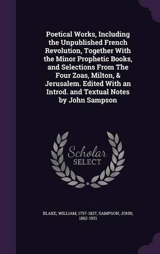 Poetical Works, Including the Unpublished French Revolution, Together With the Minor Prophetic Books, and Selections From The Four Zoas, Milton, & ... an Introd. and Textual Notes by John Sampson