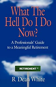 WHAT THE HELL DO I DO NOW? A Professionals' Guide to a Meaningful Retirement from Booklocker.com, Inc.