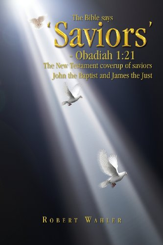 The Bible says 'Saviors' - Obadiah 1:21: The New Testament coverup of saviors John the Baptist and James the Just: Robert Wahler: 9781441545688: Amazon.com: Books