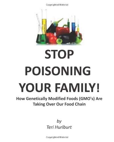 Stop Poisoning Your Family!: How Genetically Modified Foods (Gmo'S) Are Taking Ov