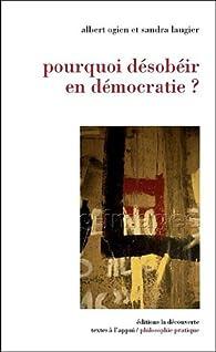 Pourquoi désobéir en démocratie ? par Albert Ogien