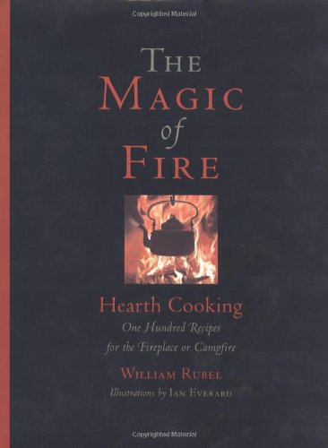 The Magic of Fire: Hearth Cooking: One Hundred Recipes for the Fireplace or Campfire by William Rubel