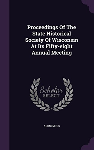 Proceedings Of The State Historical Society Of Wisconsin At Its Fifty-eight Annual Meeting