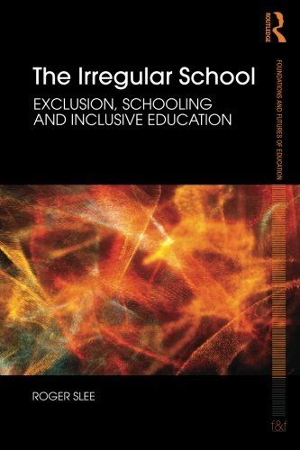 The Irregular School: Exclusion, Schooling and Inclusive Education (Foundations and Futures of Education)