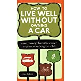 img - for How to Live Well Without Owning a Car: Save Money, Breathe Easier, and Get More Mileage Out of Life [Paperback] [2006] Chris Balish book / textbook / text book