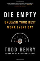 Die Empty: Unleash Your Best Work Every Day