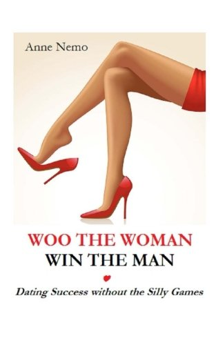 Woo the Woman, Win the Man: Dating Success without the Silly Games