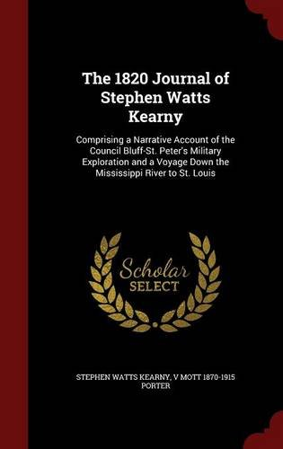 The 1820 Journal of Stephen Watts Kearny: Comprising a Narrative Account of the Council Bluff-St. Peter's Military Exploration and a Voyage Down the Mississippi River to St. Louis
