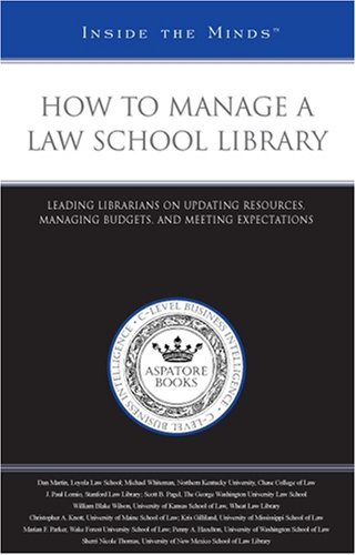How to Manage a Law School Library: Leading Librarians on Updating Resources, Managing Budgets, and Meeting Expectations