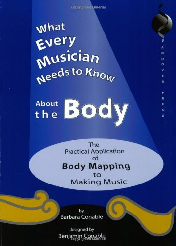 What Every Musician Needs to Know About the Body:The...