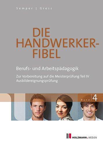 Die Handwerker-Fibel: Band 4: Berufs- und Arbeitspädagogik - Zur Vorbereitung auf die Meisterprüfung Teil IV / Ausbildereignungsprüfung, Buch
