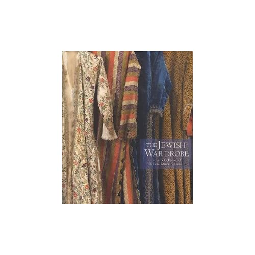 The Jewish Wardrobe: From the Collection of the Israel Museum, Jerusalem Daisy Raccah-Djivre, Esther Juhasz, Mauro Magliani and No'am Bar'am Ben-Yossef