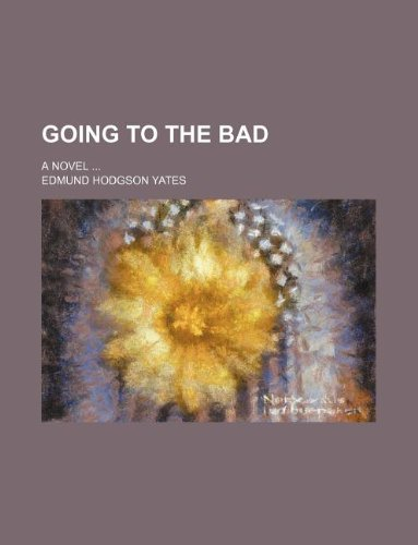 Going to the bad; A novel ...