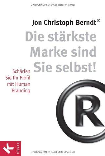 Berndt Jon Christoph, Die stärkste Marke sind sie selbst! Schärfen Sie Ihr Profil mit Human Branding.
