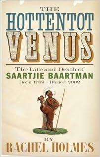 The Hottentot Venus: The Life and Death of Saartjie Baartman (Born 1789 - Buried 2002)