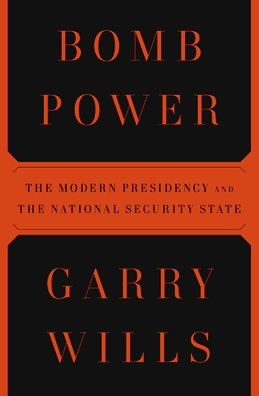Bomb Power: The Modern Presidency and the National Security State, Garry Wills