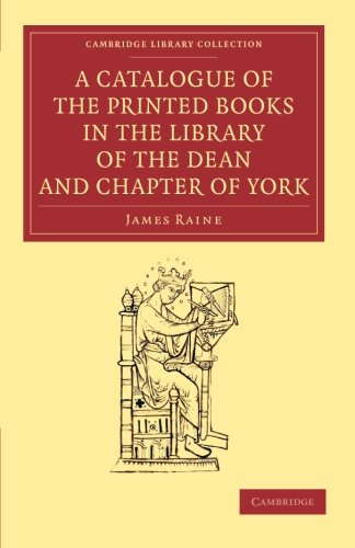 A Catalogue of the Printed Books in the Library of the Dean and Chapter of York (Cambridge Library Collection - History