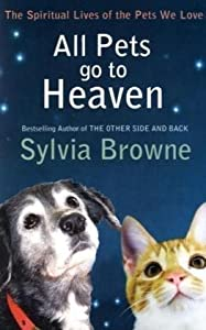 All Pets Go To Heaven: The spiritual lives of the animals we love by Piatkus