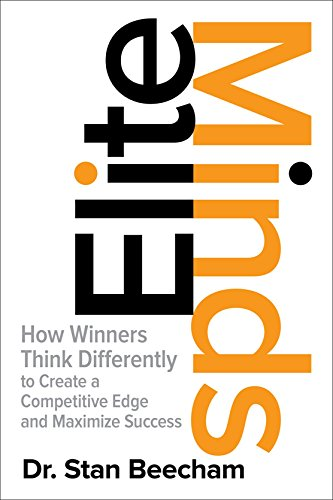 Elite Minds: How Winners Think Differently to Create a Competitive Edge and Maximize Success, by Dr. Stan Beecham