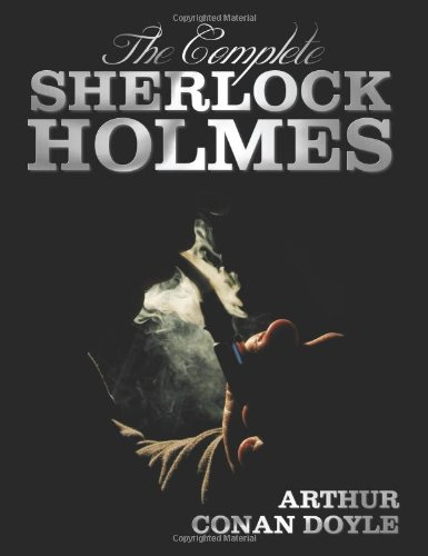 The Complete Sherlock Holmes - Unabridged and Illustrated - A Study In Scarlet, The Sign Of The Four, The Hound Of The Baskervilles, The Valley Of ... Holmes, The Return Of Sherlock Holmes, His