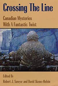 Crossing the Line : Canadian Mysteries With a Fantastic Twist by Robert J. Sawyer & David Skene-Melvin, Geoff Butler, Charles de Lint and Spider Robinson