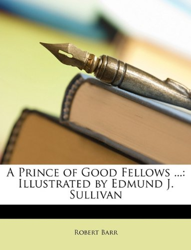 A Prince of Good Fellows ...: Illustrated by Edmund J. Sullivan