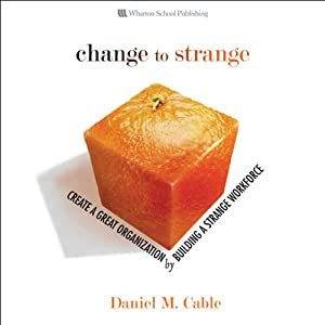 Change to Strange: Create a Great Organization by Building a Strange Workforce | [Daniel M. Cable]