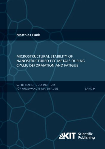 Microstructural Stability Of Nanostructured Fcc Metals During Cyclic Deformation And Fatigue (Schriftenreihe Des Instituts Fuer Angewandte Materialien, Karlsruher Institut Fuer Technologie) (Volume 9)