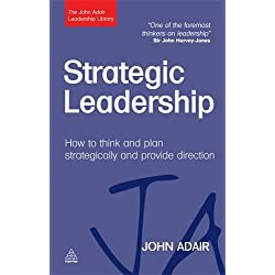 Strategic Leadership: How to Think and Plan Strategically and Provide Direction (The John Adair Leadership Library)