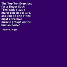The Top Ten Exercises for a Bigger Back (       UNABRIDGED) by Trevor Clinger Narrated by Trevor Clinger