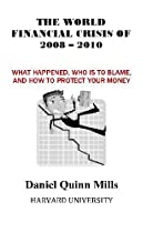 The World Financial Crisis Of 2008 - 2010: What Happened, Who Is To Blame, And How To Protect Your Money