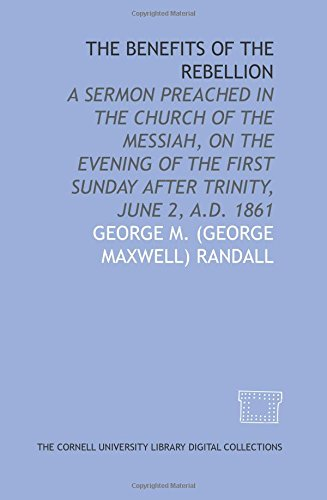 The Benefits of the rebellion: a sermon preached in the Church of the Messiah, on the evening of the first Sunday after Trinity, June 2, A.D. 1861