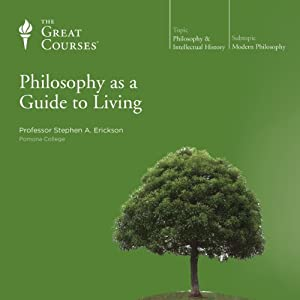 Philosophy as a Guide to Living  by The Great Courses Narrated by Professor Stephen A. Erickson