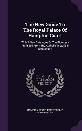 The New Guide To The Royal Palace Of Hampton Court: With A New Catalogue Of The Pictures - (abridged From The Author's