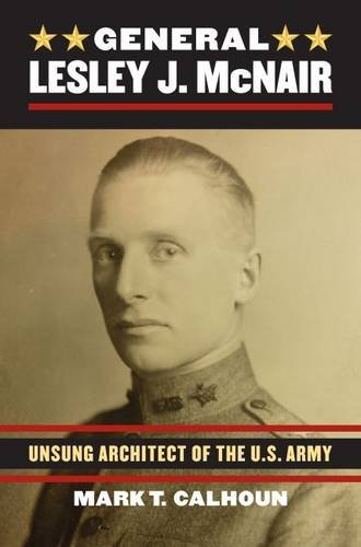 General Lesley J. McNair: Unsung Architect of the U. S. Army (Modern War Studies)