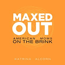 Maxed Out: American Moms on the Brink Audiobook by Katrina Alcorn Narrated by Katrina Alcorn