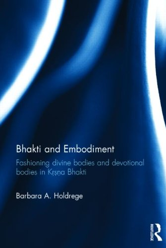 Bhakti and Embodiment: Fashioning Divine Bodies and Devotional Bodies in Krsna Bhakti (Routledge Hindu Studies Series)