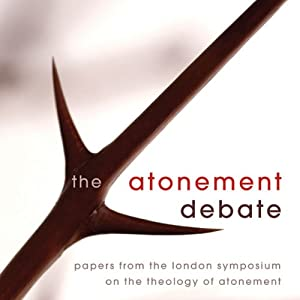 The Atonement Debate: Papers from the London Symposium on the Theology of Atonement | [Derek Tidball (Editor), David Hilborn (Editor), Justin Thacker (Editor)]